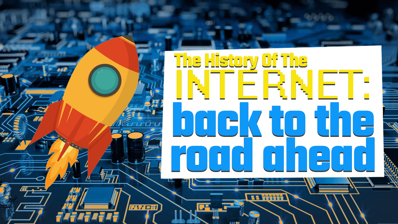 History of the Internet Part Four: Back to the Road Ahead
