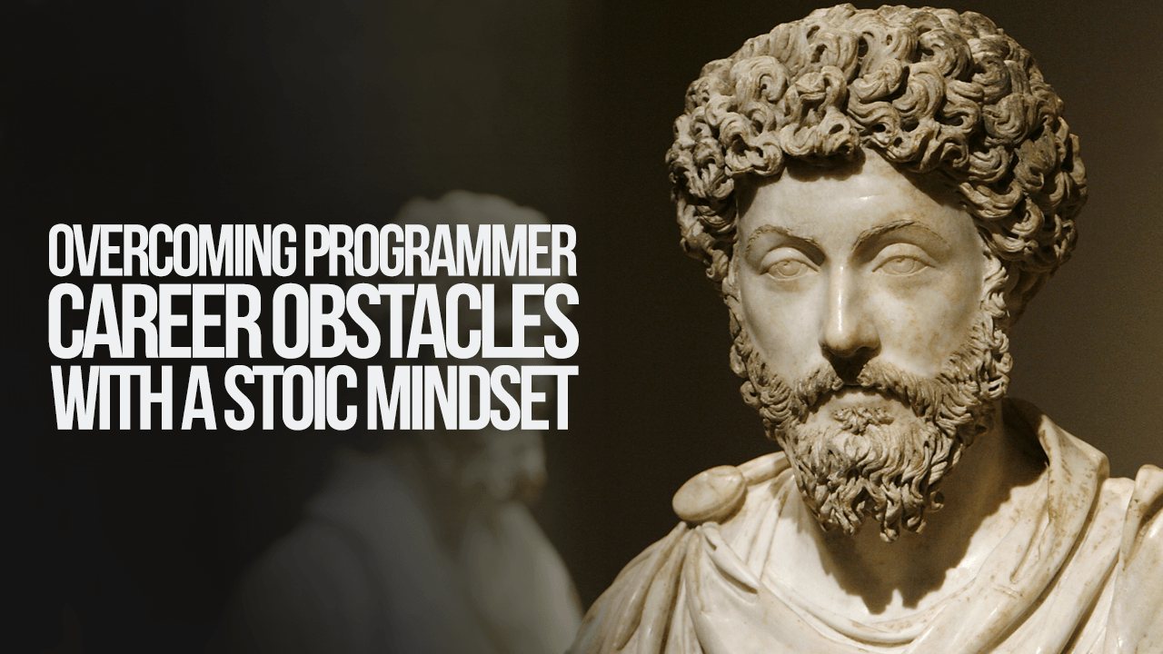 Overcoming Programmer Career Obstacles With A Stoic Mindset