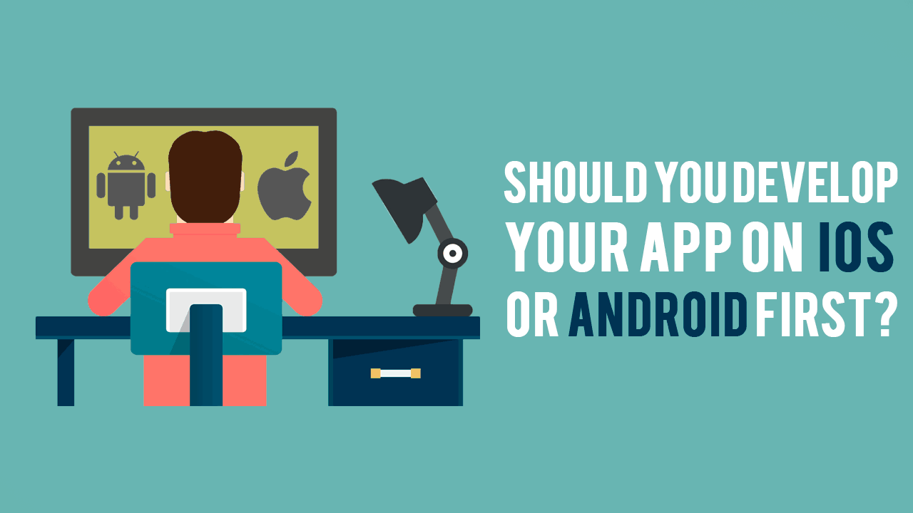 Should You Develop Your App on iOS or Android First