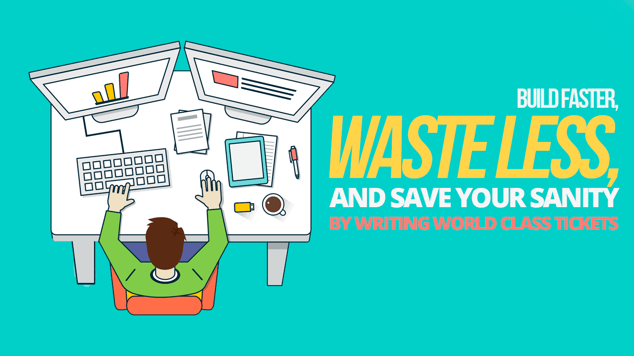 Build Faster, Waste Less, and Save Your Sanity by Writing World Class Tickets