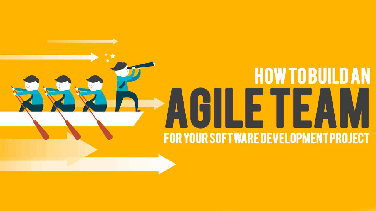 How To Build An Agile Team For Your Software Development Project