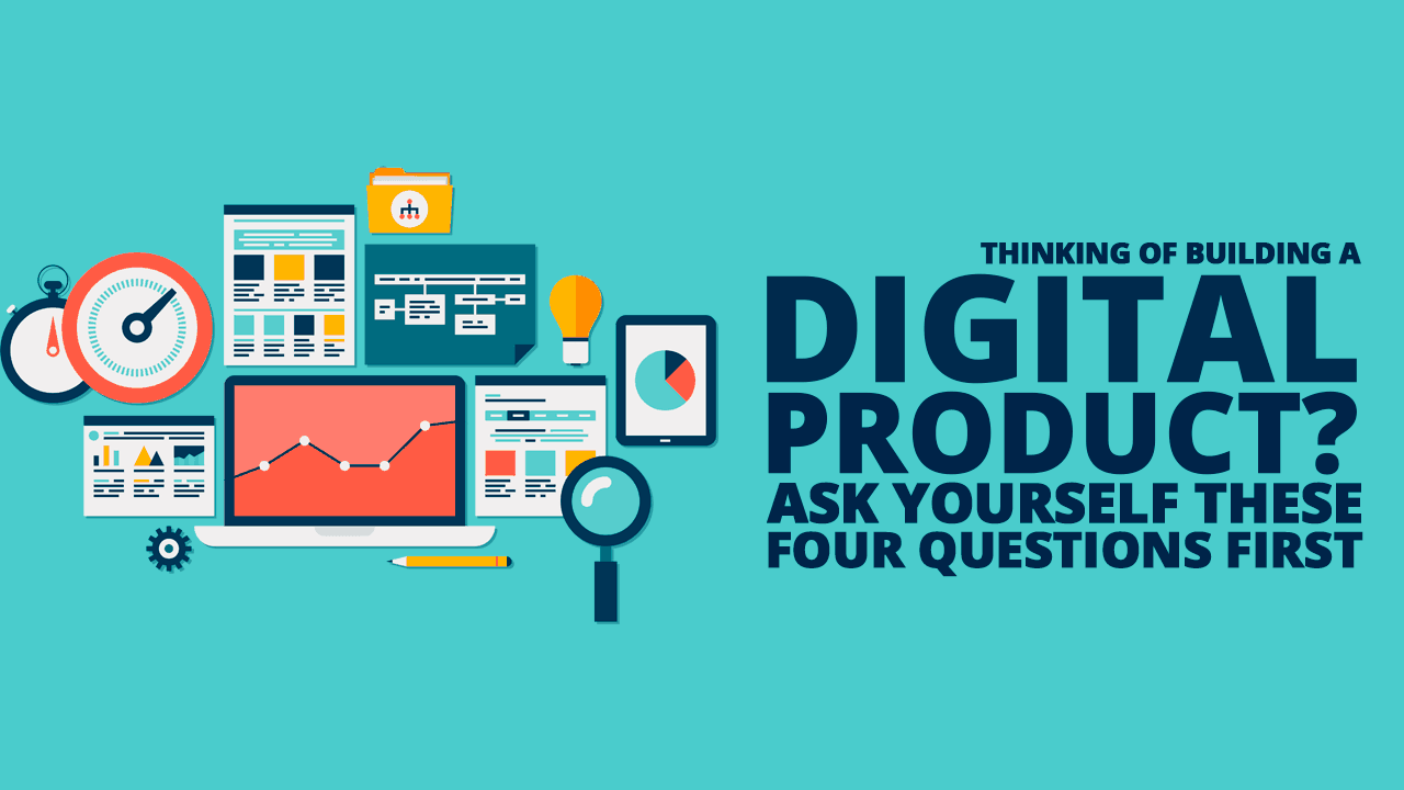 Thinking of Building a Digital Product? Ask Yourself These Four Questions First