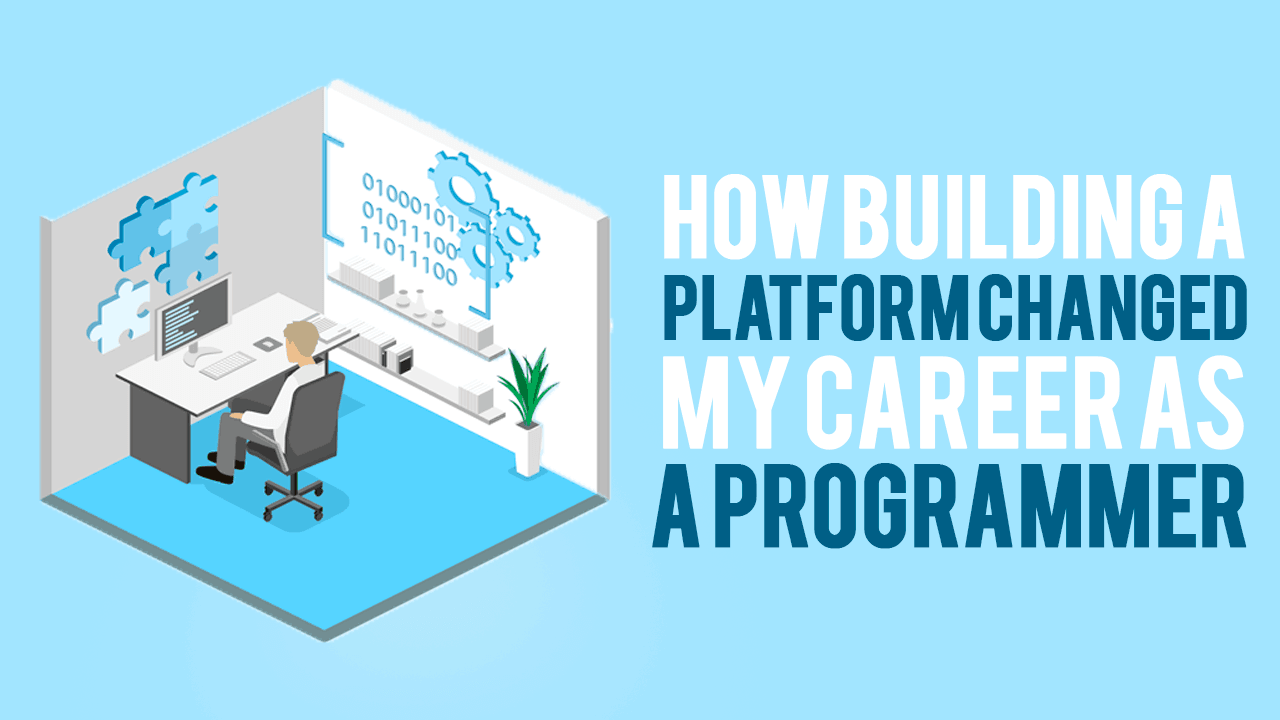 How Building a Platform Changed my Career as a Programmer