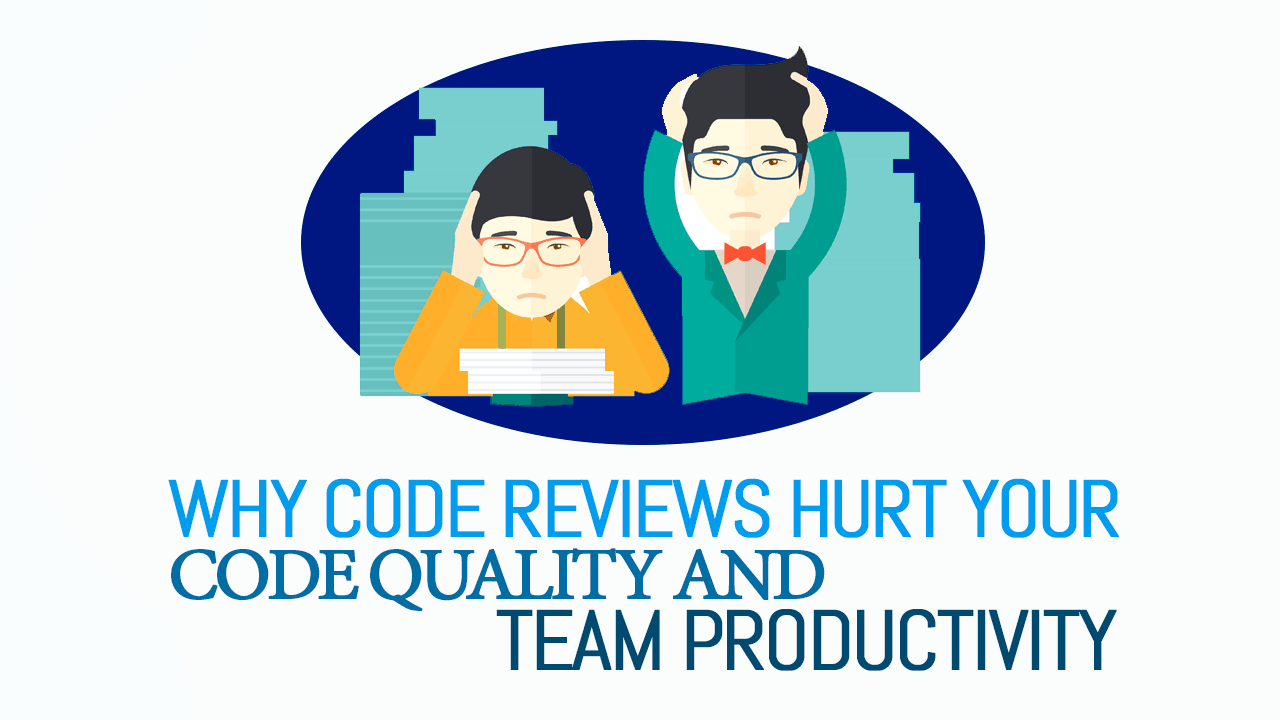 Why Code Reviews Hurt Your Code Quality and Team Productivity