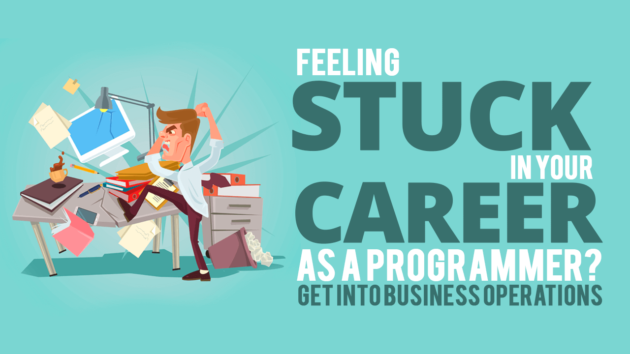 Feeling Stuck in Your Career as a Programmer? Get Into Business Operations