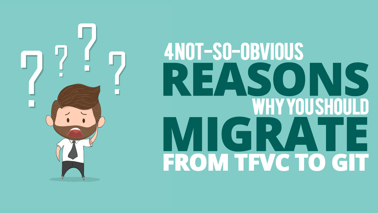 4 Not-So-Obvious Reasons Why You Should Migrate From TFVC to