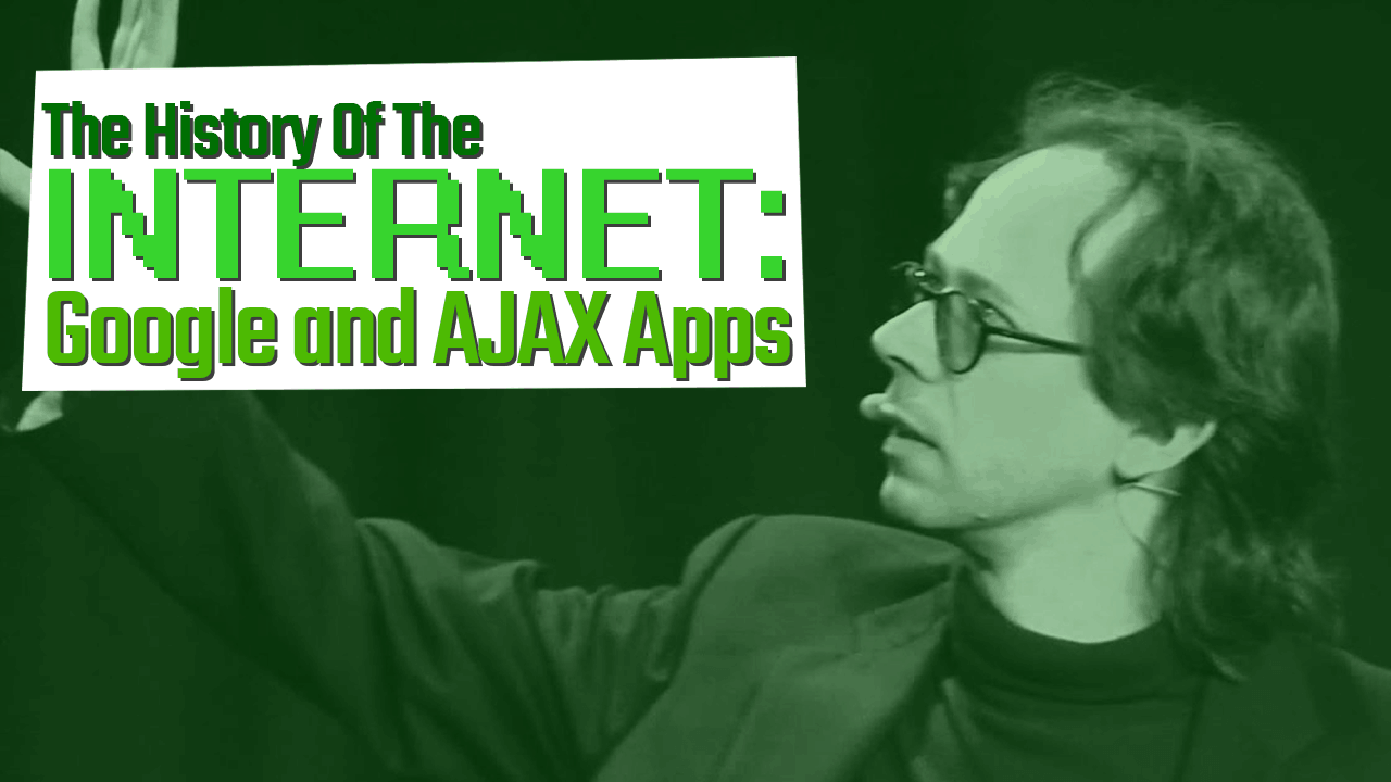 History of the Internet Part 14: Google and AJAX Apps